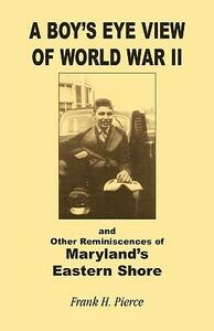 A Boy's Eye View of World War II and Other Reminiscences of Maryland's Eastern Shore - Frank H Pierce - cover