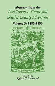 Abstracts from the Port Tobacco Times and Charles County Advertiser: Volume 5, 1885-1893 - Roberta J Wearmouth - cover
