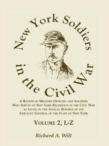 New York Soldiers in the Civil War, a Roster of Military Officers and Soldiers Who Served in New York Regiments in the Civil War as Listed in the Annual Reports of the Adjutant General of the State of New York, Volume 2 L-Z - Richard A Wilt - cover
