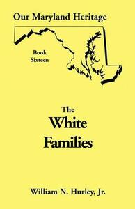 Our Maryland Heritage, Book 16: White Families - W N Hurley,Jr William Neal Hurley - cover