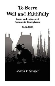 To Serve Well and Faithfully: Labor and Indentured Servants in Pennsylvania, 1682-1800 - Sharon V Salinger - cover