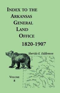 Index to the Arkansas General Land Office 1820-1907, Volume Eight: Covering the Counties of Marion, Stone, Baxter, Fulton, Izard, and Cleburne - Sherida K Eddlemon - cover