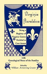 Virginia Heraldica. Being a Registry of Virginia Gentry Entitled to Coat Armor, with Genealogical Notes of the Families - William Armstrong Crozier - cover