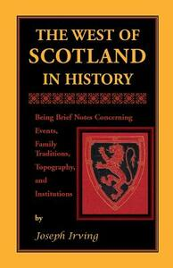 The West of Scotland in History: Being Brief Notes Concerning Events, Family Traditions, Topography, and Institutions - Joseph Irving - cover