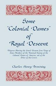 Some Colonial Dames of Royal Descent. Pedigrees Showing the Lineal Descent from Kings of Some Members of the National Society of the Colonial Dames - Charles Henry Browning - cover