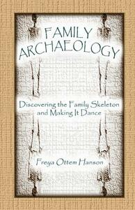 Family Archaeology: Discovering the Family Skeleton and Making It Dance - Freya Ottem Hanson - cover