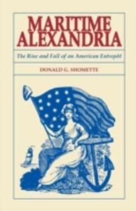 Maritime Alexandria [Virginia]: The Rise and Fall of an American Entrept - Donald Shomette - cover