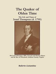 The Quaker of Olden Time: The Life and Times of Israel Thompson (D. 1795). His Land, Plantation, Mills, Tanyard & Mansion House, and the Rise of - Roberto Valerio Costantino - cover