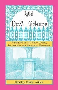 Old New Orleans, a History of the Vieux Carre, Its Ancient and Historical Buildings - Stanley Arthur - cover