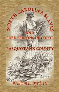North Carolina Slaves and Free Persons of Color: Pasquotank County - William L Byrd,William L Byrd - cover