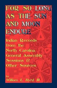 For So Long as the Sun and Moon Endure: Indian Records from the North Carolina General Assembly Sessions & Other Sources - William L Byrd,William L Byrd - cover