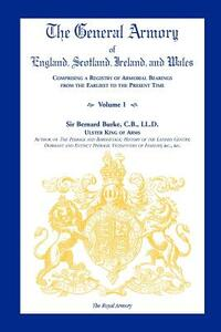 The General Armory of England, Scotland, Ireland, and Wales, Comprising a Registry of Armorial Bearings from the Earliest to the Present Time, Volume - Bernard Burke - cover