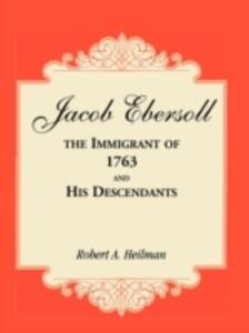 Jacob Ebersoll, the Immigrant of 1763, and His Descendants - Robert A Heilman - cover
