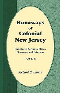 Runaways of Colonial New Jersey: Indentured Servants, Slaves, Deserters, and Prisoners, 1720-1781 - Richard B Marrin - cover