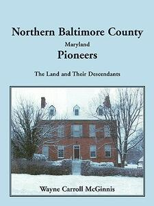 Northern Baltimore County, Maryland Pioneers: The Land and Their Descendants - Wayne McGinnis - cover