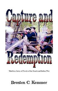 Capture and Redemption: Third in a Series of Novels of the French and Indian War - Brenton C Kemmer - cover
