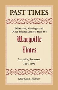 Past Times: Obituaries, Marriages and Other Selected Articles from the Maryville Times, Maryville, Tennessee, 1884-1890 - Caleb G Teffeteller - cover
