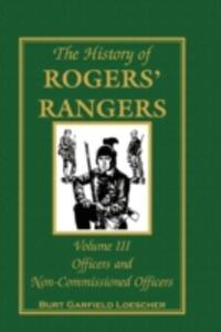 The History of Rogers' Rangers, Volume 3: Officers and Non-Commissioned Officers - Burt Garfield Loescher - cover