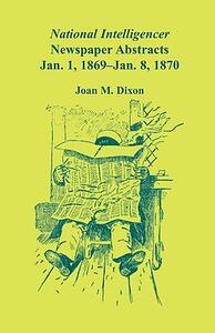 National Intelligencer Newspaper Abstracts, Jan 1, 1869 Thru Jan 8, 1870 - Joan M Dixon - cover