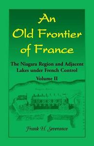 An Old Frontier of France: The Niagara Region and Adjacent Lakes Under French Control, Volume 2 - Frank Severance - cover