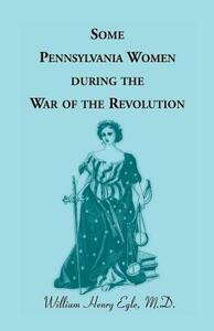 Some Pennsylvania Women During the War of the Revolution - William Henry Egle - cover