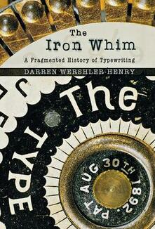 The Iron Whim: A Fragmented History of Typewriting - Darren Wershler-Henry - cover
