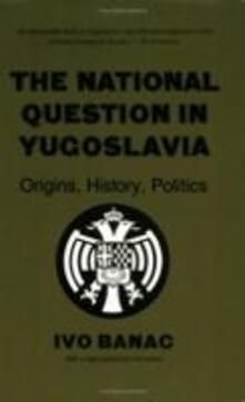 The National Question in Yugoslavia: Origins, History, Politics - Ivo Banac - cover