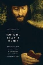 Reading the Bible with the Dead: What You Can Learn from the History of Exegesis That You Can't Learn from Exegesis Alone