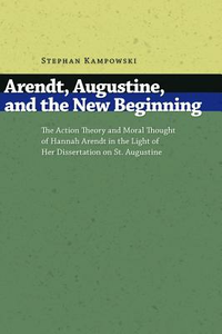 Libro in inglese Arendt, Augustine, and the New Beginning: The Action Theory and Moral Thought of Hannah Arendt in the Light of Her Dissertation on St.Augustine  - Stephan Kampowski