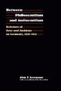 Between Philosemitism and Antisemitism: Defenses of Jews and Judaism in Germany, 1871-1932 - Alan T. Levenson - cover