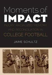 Moments of Impact: Injury, Racialized Memory, and Reconciliation in College Football - Jaime Schultz - cover