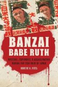 Banzai Babe Ruth: Baseball, Espionage, and Assassination during the 1934 Tour of Japan - Robert K. Fitts - cover