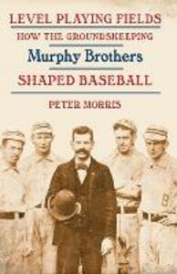 Level Playing Fields: How the Groundskeeping Murphy Brothers Shaped Baseball - Peter Morris - cover
