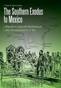The Southern Exodus to Mexico: Migration across the Borderlands after the American Civil War - Todd W. Wahlstrom - cover