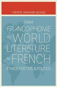 From Francophonie to World Literature in French: Ethics, Poetics, and Politics - Therese Migraine-George - cover