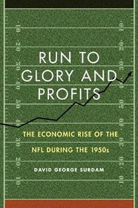 Run to Glory and Profits: The Economic Rise of the NFL during the 1950s - David George Surdam - cover