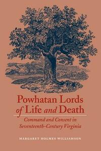 Powhatan Lords of Life and Death: Command and Consent in Seventeenth-Century Virginia - Margaret Huber - cover
