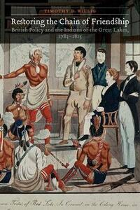 Restoring the Chain of Friendship: British Policy and the Indians of the Great Lakes, 1783-1815 - Timothy D. Willig - cover