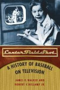 Center Field Shot: A History of Baseball on Television - James R. Walker,Robert V. Bellamy - cover