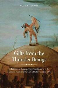 Gifts from the Thunder Beings: Indigenous Archery and European Firearms in the Northern Plains and Central Subarctic, 1670-1870 - Roland Bohr - cover