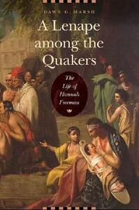 A Lenape among the Quakers: The Life of Hannah Freeman - Dawn G. Marsh - cover