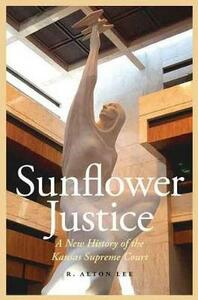 Sunflower Justice: A New History of the Kansas Supreme Court - R. Alton Lee - cover
