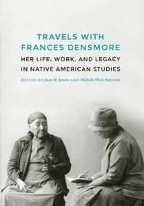 Travels with Frances Densmore: Her Life, Work, and Legacy in Native American Studies - cover