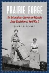 Prairie Forge: The Extraordinary Story of the Nebraska Scrap Metal Drive of World War II - James J. Kimble - cover