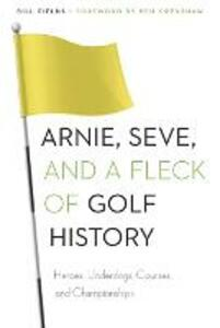 Arnie, Seve, and a Fleck of Golf History: Heroes, Underdogs, Courses, and Championships - Bill Fields - cover