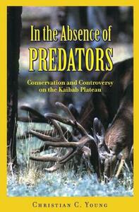 In the Absence of Predators: Conservation and Controversy on the Kaibab Plateau - Christian C. Young - cover