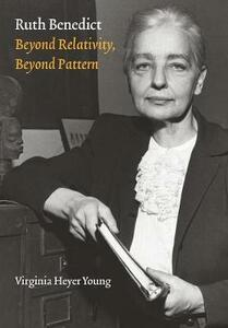 Ruth Benedict: Beyond Relativity, Beyond Pattern - Virginia Heyer Young - cover