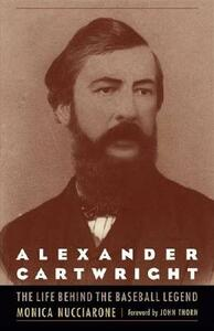 Alexander Cartwright: The Life behind the Baseball Legend - Monica Nucciarone - cover