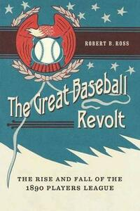 The Great Baseball Revolt: The Rise and Fall of the 1890 Players League - Robert B. Ross - cover