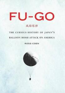 Fu-go: The Curious History of Japan's Balloon Bomb Attack on America - Ross Coen - cover